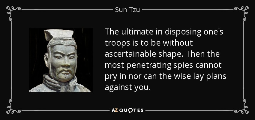 The ultimate in disposing one's troops is to be without ascertainable shape. Then the most penetrating spies cannot pry in nor can the wise lay plans against you. - Sun Tzu