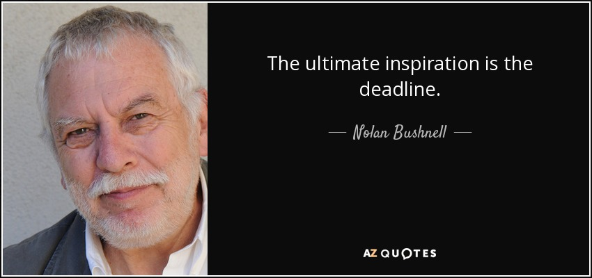 The ultimate inspiration is the deadline. - Nolan Bushnell