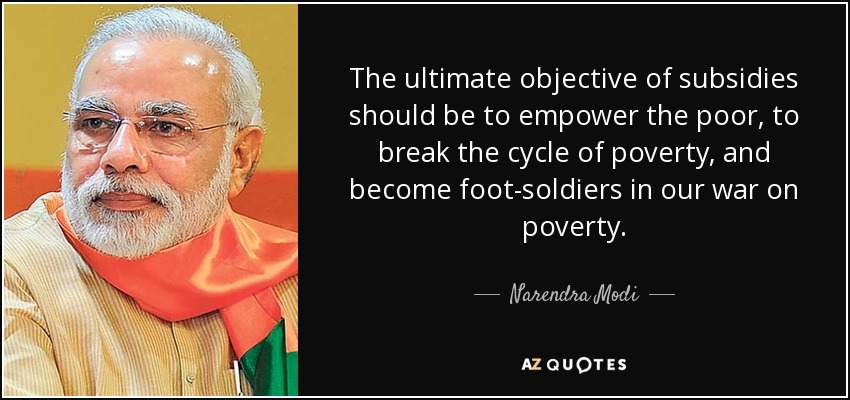 The ultimate objective of subsidies should be to empower the poor, to break the cycle of poverty, and become foot-soldiers in our war on poverty. - Narendra Modi
