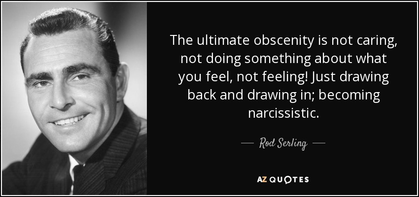 The ultimate obscenity is not caring, not doing something about what you feel, not feeling! Just drawing back and drawing in; becoming narcissistic. - Rod Serling