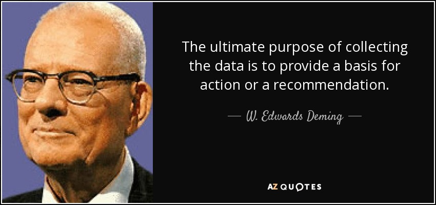 The ultimate purpose of collecting the data is to provide a basis for action or a recommendation. - W. Edwards Deming