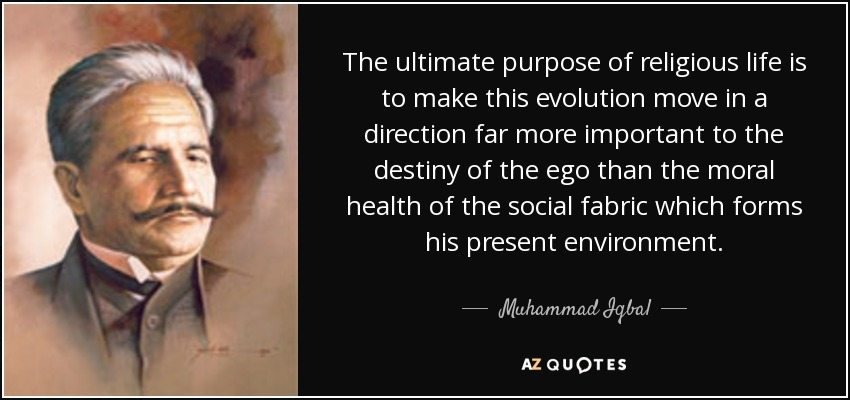 The ultimate purpose of religious life is to make this evolution move in a direction far more important to the destiny of the ego than the moral health of the social fabric which forms his present environment. - Muhammad Iqbal