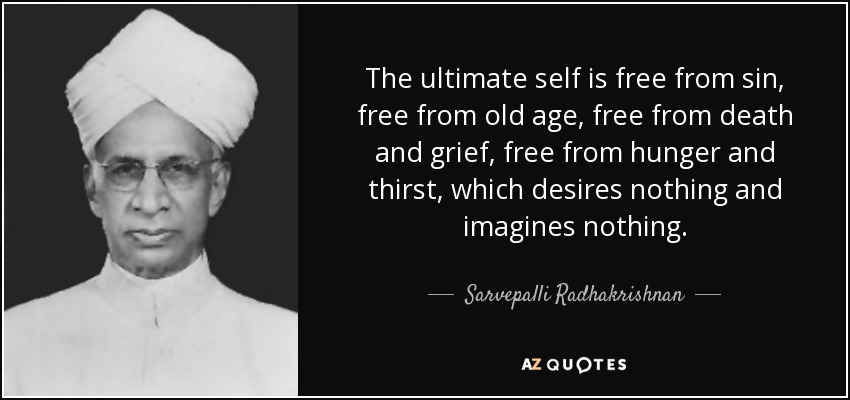 The ultimate self is free from sin, free from old age, free from death and grief, free from hunger and thirst, which desires nothing and imagines nothing. - Sarvepalli Radhakrishnan