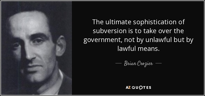 The ultimate sophistication of subversion is to take over the government, not by unlawful but by lawful means. - Brian Crozier