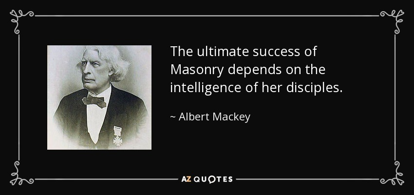 The ultimate success of Masonry depends on the intelligence of her disciples. - Albert Mackey