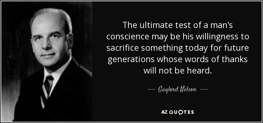 The ultimate test of a man's conscience may be his willingness to sacrifice something today for future generations whose words of thanks will not be heard. - Gaylord Nelson
