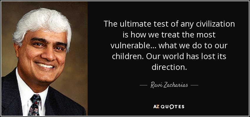 The ultimate test of any civilization is how we treat the most vulnerable... what we do to our children. Our world has lost its direction. - Ravi Zacharias