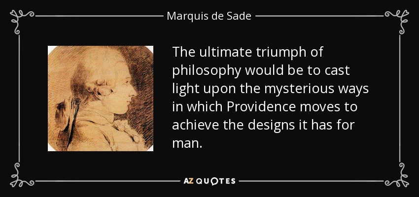 The ultimate triumph of philosophy would be to cast light upon the mysterious ways in which Providence moves to achieve the designs it has for man. - Marquis de Sade