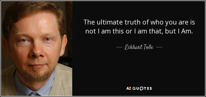 The ultimate truth of who you are is not I am this or I am that, but I Am. - Eckhart Tolle