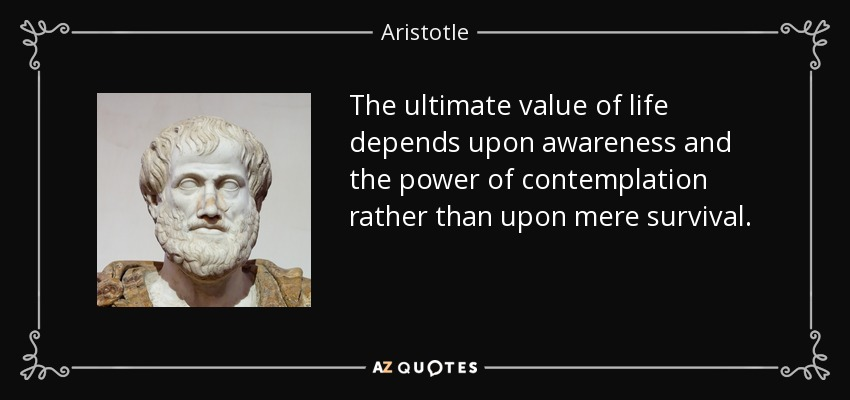 The ultimate value of life depends upon awareness and the power of contemplation rather than upon mere survival. - Aristotle