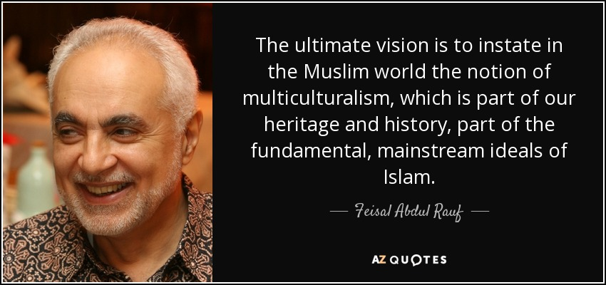 The ultimate vision is to instate in the Muslim world the notion of multiculturalism, which is part of our heritage and history, part of the fundamental, mainstream ideals of Islam. - Feisal Abdul Rauf