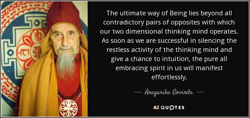 The ultimate way of Being lies beyond all contradictory pairs of opposites with which our two dimensional thinking mind operates. As soon as we are successful in silencing the restless activity of the thinking mind and give a chance to intuition, the pure all embracing spirit in us will manifest effortlessly. - Anagarika Govinda
