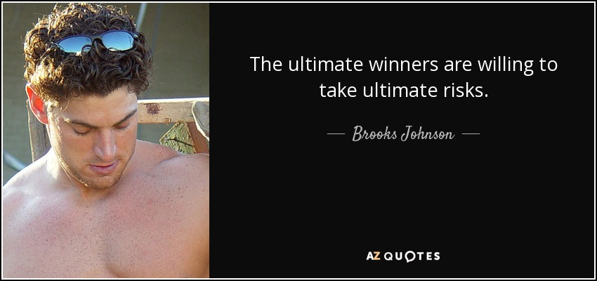 The ultimate winners are willing to take ultimate risks. - Brooks Johnson
