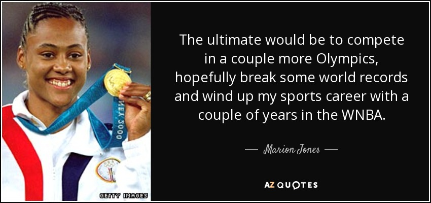The ultimate would be to compete in a couple more Olympics, hopefully break some world records and wind up my sports career with a couple of years in the WNBA. - Marion Jones