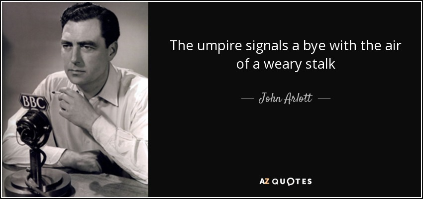 The umpire signals a bye with the air of a weary stalk - John Arlott