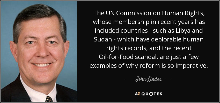 The UN Commission on Human Rights, whose membership in recent years has included countries - such as Libya and Sudan - which have deplorable human rights records, and the recent Oil-for-Food scandal, are just a few examples of why reform is so imperative. - John Linder