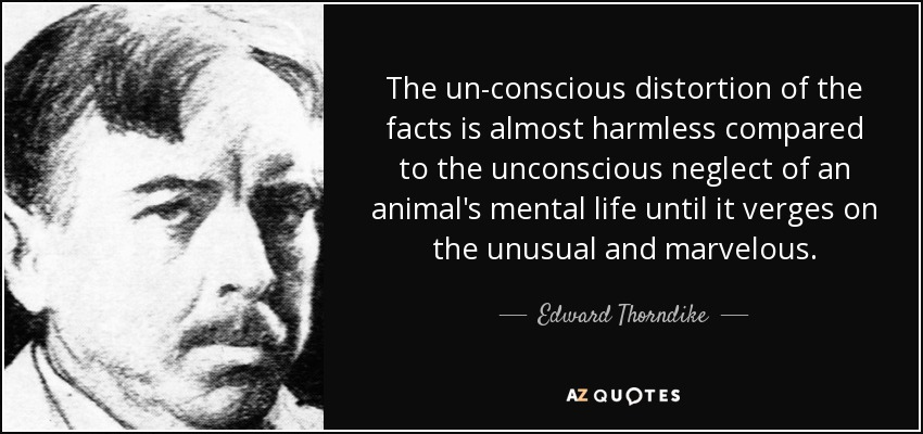 The un-conscious distortion of the facts is almost harmless compared to the unconscious neglect of an animal's mental life until it verges on the unusual and marvelous. - Edward Thorndike