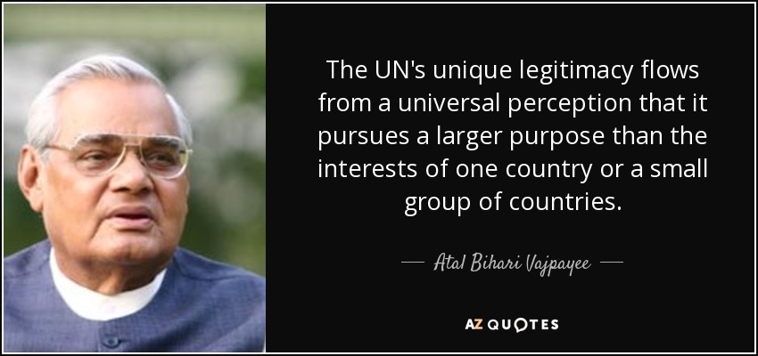 The UN's unique legitimacy flows from a universal perception that it pursues a larger purpose than the interests of one country or a small group of countries. - Atal Bihari Vajpayee