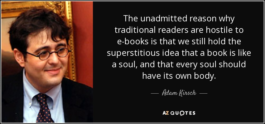 The unadmitted reason why traditional readers are hostile to e-books is that we still hold the superstitious idea that a book is like a soul, and that every soul should have its own body. - Adam Kirsch