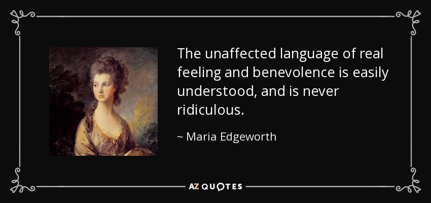 The unaffected language of real feeling and benevolence is easily understood, and is never ridiculous. - Maria Edgeworth