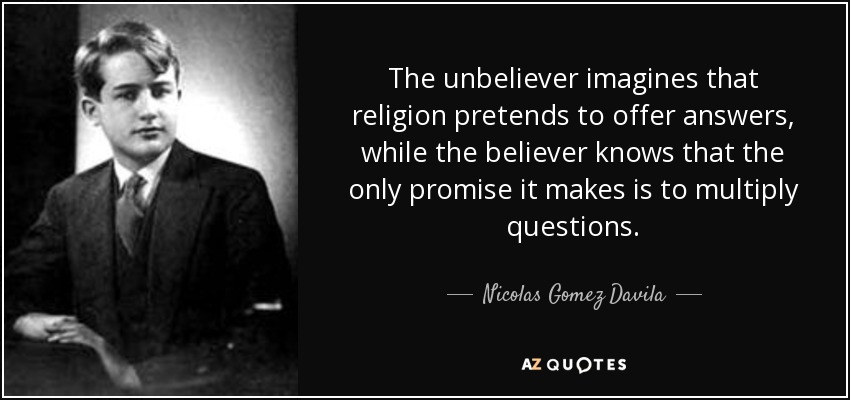 The unbeliever imagines that religion pretends to offer answers, while the believer knows that the only promise it makes is to multiply questions. - Nicolas Gomez Davila