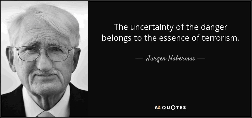 The uncertainty of the danger belongs to the essence of terrorism. - Jurgen Habermas