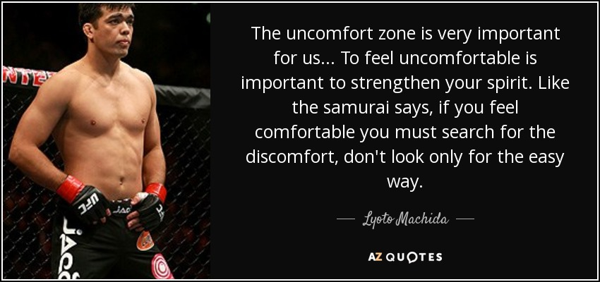 The uncomfort zone is very important for us... To feel uncomfortable is important to strengthen your spirit. Like the samurai says, if you feel comfortable you must search for the discomfort, don't look only for the easy way. - Lyoto Machida