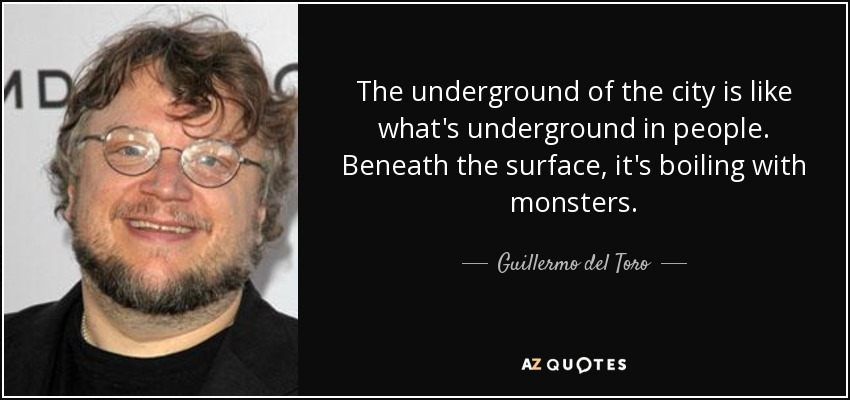 The underground of the city is like what's underground in people. Beneath the surface, it's boiling with monsters. - Guillermo del Toro