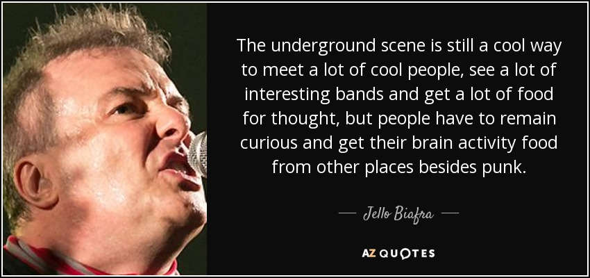 The underground scene is still a cool way to meet a lot of cool people, see a lot of interesting bands and get a lot of food for thought, but people have to remain curious and get their brain activity food from other places besides punk. - Jello Biafra