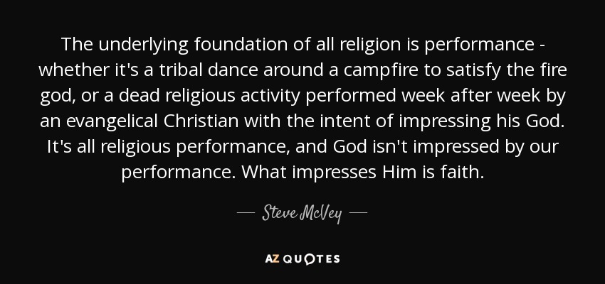 The underlying foundation of all religion is performance - whether it's a tribal dance around a campfire to satisfy the fire god, or a dead religious activity performed week after week by an evangelical Christian with the intent of impressing his God. It's all religious performance, and God isn't impressed by our performance. What impresses Him is faith. - Steve McVey