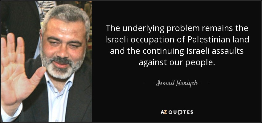 The underlying problem remains the Israeli occupation of Palestinian land and the continuing Israeli assaults against our people. - Ismail Haniyeh