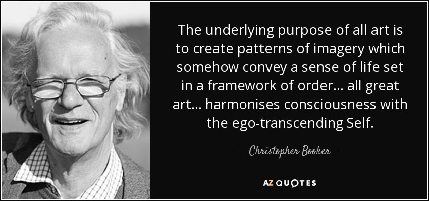 The underlying purpose of all art is to create patterns of imagery which somehow convey a sense of life set in a framework of order ... all great art ... harmonises consciousness with the ego-transcending Self. - Christopher Booker