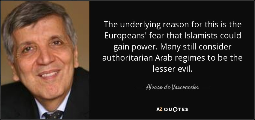 The underlying reason for this is the Europeans' fear that Islamists could gain power. Many still consider authoritarian Arab regimes to be the lesser evil. - Alvaro de Vasconcelos