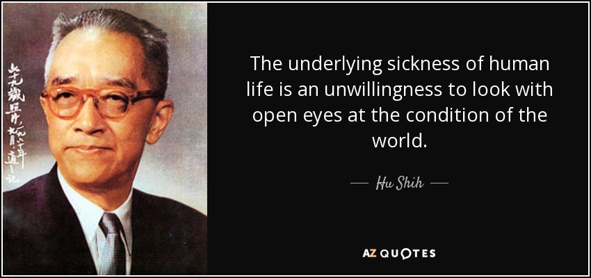 The underlying sickness of human life is an unwillingness to look with open eyes at the condition of the world. - Hu Shih