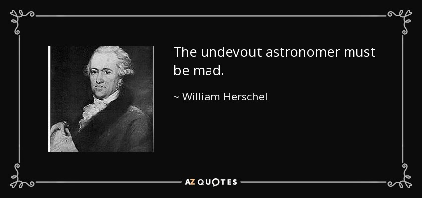 The undevout astronomer must be mad. - William Herschel