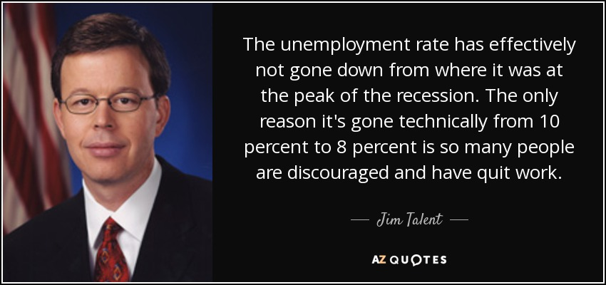 The unemployment rate has effectively not gone down from where it was at the peak of the recession. The only reason it's gone technically from 10 percent to 8 percent is so many people are discouraged and have quit work. - Jim Talent