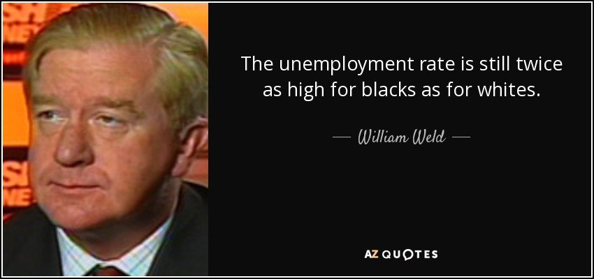 The unemployment rate is still twice as high for blacks as for whites. - William Weld