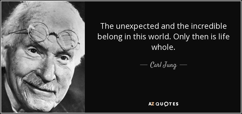 The unexpected and the incredible belong in this world. Only then is life whole. - Carl Jung
