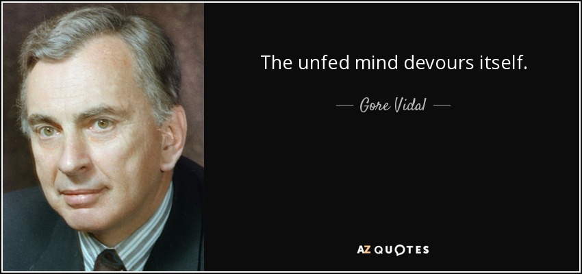 The unfed mind devours itself. - Gore Vidal
