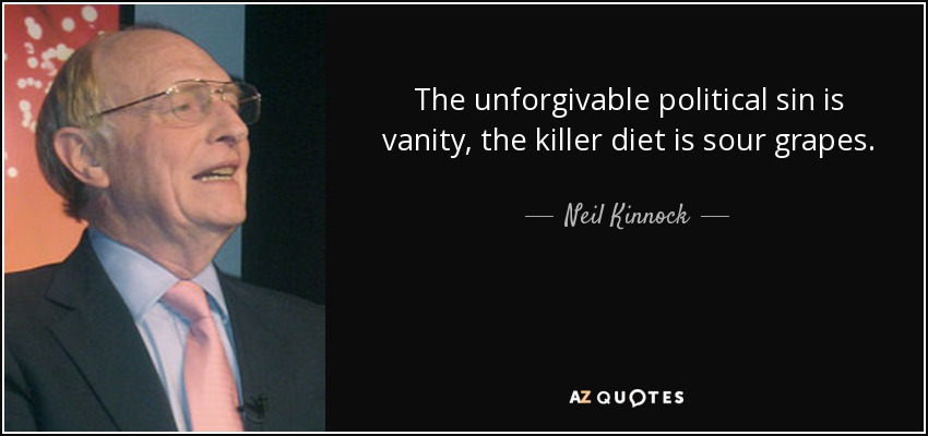 The unforgivable political sin is vanity, the killer diet is sour grapes. - Neil Kinnock