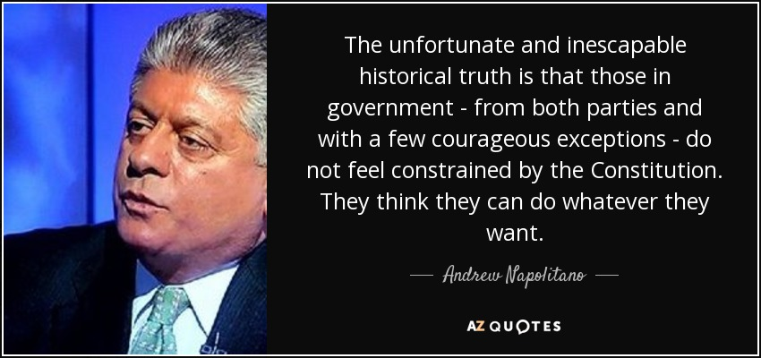 The unfortunate and inescapable historical truth is that those in government - from both parties and with a few courageous exceptions - do not feel constrained by the Constitution. They think they can do whatever they want. - Andrew Napolitano