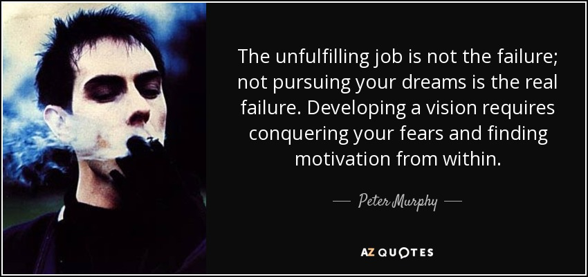 The unfulfilling job is not the failure; not pursuing your dreams is the real failure. Developing a vision requires conquering your fears and finding motivation from within. - Peter Murphy