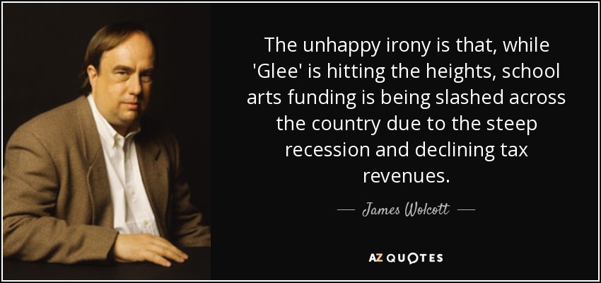 The unhappy irony is that, while 'Glee' is hitting the heights, school arts funding is being slashed across the country due to the steep recession and declining tax revenues. - James Wolcott