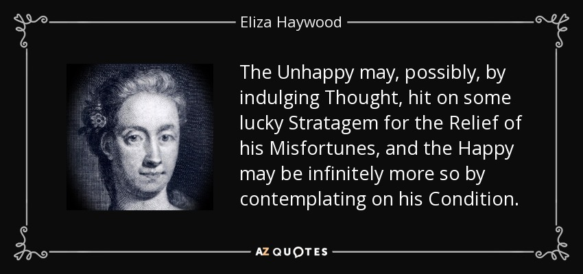 The Unhappy may, possibly, by indulging Thought, hit on some lucky Stratagem for the Relief of his Misfortunes, and the Happy may be infinitely more so by contemplating on his Condition. - Eliza Haywood