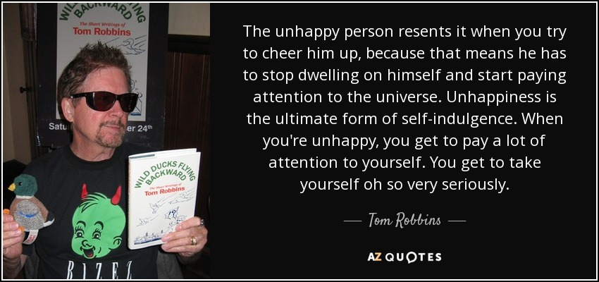 The unhappy person resents it when you try to cheer him up, because that means he has to stop dwelling on himself and start paying attention to the universe. Unhappiness is the ultimate form of self-indulgence. When you're unhappy, you get to pay a lot of attention to yourself. You get to take yourself oh so very seriously. - Tom Robbins
