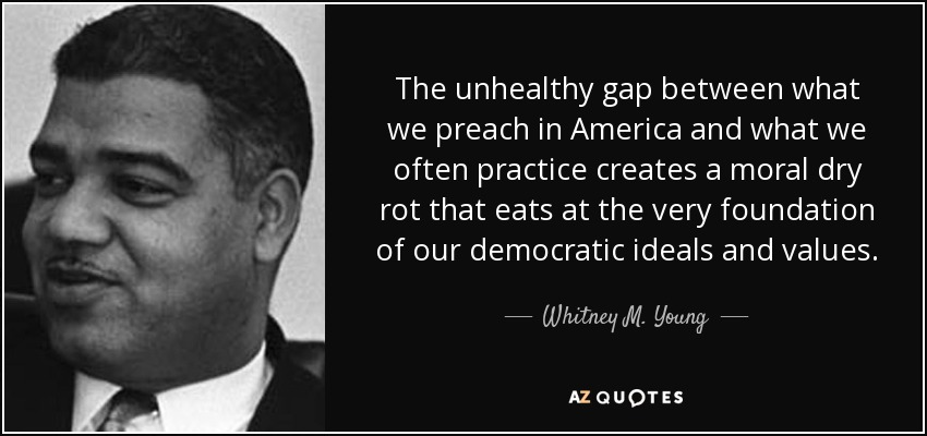The unhealthy gap between what we preach in America and what we often practice creates a moral dry rot that eats at the very foundation of our democratic ideals and values. - Whitney M. Young