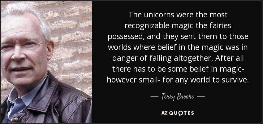 The unicorns were the most recognizable magic the fairies possessed, and they sent them to those worlds where belief in the magic was in danger of falling altogether. After all there has to be some belief in magic- however small- for any world to survive. - Terry Brooks