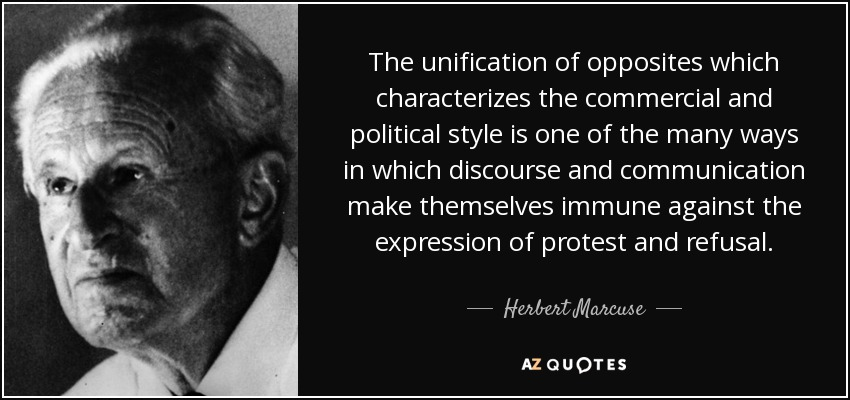 The unification of opposites which characterizes the commercial and political style is one of the many ways in which discourse and communication make themselves immune against the expression of protest and refusal. - Herbert Marcuse