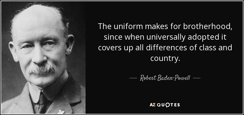 The uniform makes for brotherhood, since when universally adopted it covers up all differences of class and country. - Robert Baden-Powell