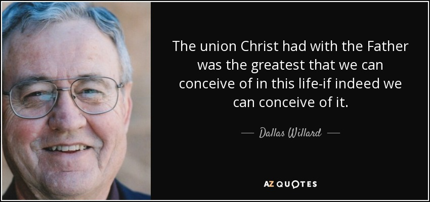 The union Christ had with the Father was the greatest that we can conceive of in this life-if indeed we can conceive of it. - Dallas Willard